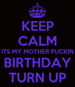Poster: KEEP CALM ITS MY MOTHER FUCKIN BIRTHDAY TURN UP