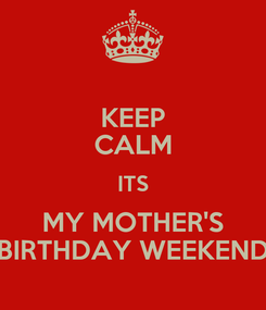 Poster: KEEP CALM ITS MY MOTHER'S BIRTHDAY WEEKEND