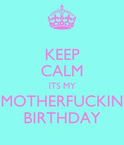 Poster: KEEP CALM ITS MY MOTHERFUCKIN BIRTHDAY