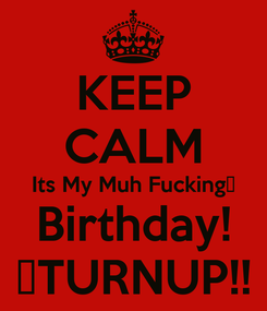 Poster: KEEP CALM Its My Muh Fucking🎉 Birthday! 🍸TURNUP!!