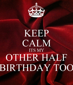 Poster: KEEP CALM ITS MY OTHER HALF BIRTHDAY TOO