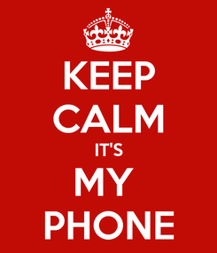 Poster: KEEP CALM IT'S MY  PHONE