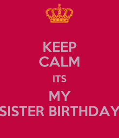 Poster: KEEP CALM ITS MY SISTER BIRTHDAY