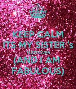 Poster: KEEP CALM ITS MY SISTER 's SLEEPOVER (AND I AM  FABULOUS)