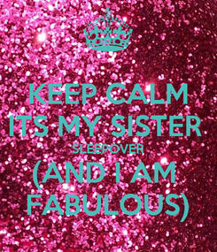 Poster: KEEP CALM ITS MY SISTER  SLEEPOVER (AND I AM  FABULOUS)