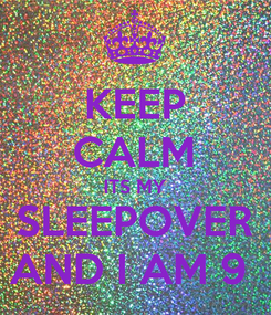 Poster: KEEP CALM ITS MY SLEEPOVER AND I AM 9