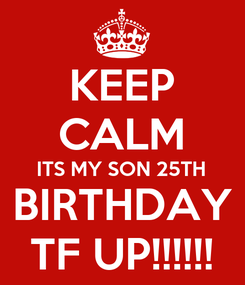 Poster: KEEP CALM ITS MY SON 25TH BIRTHDAY TF UP!!!!!!