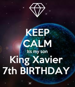 Poster: KEEP CALM Its my son King Xavier  7th BIRTHDAY