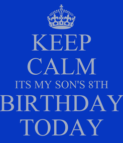Poster: KEEP CALM ITS MY SON'S 8TH BIRTHDAY TODAY