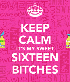 Poster: KEEP CALM IT'S MY SWEET  SIXTEEN  BITCHES