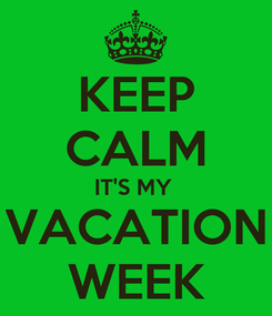 Poster: KEEP CALM IT'S MY  VACATION WEEK