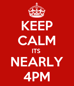 Poster: KEEP CALM ITS  NEARLY 4PM