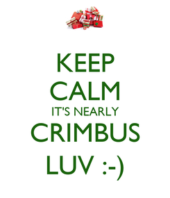 Poster: KEEP CALM IT'S NEARLY CRIMBUS LUV :-)