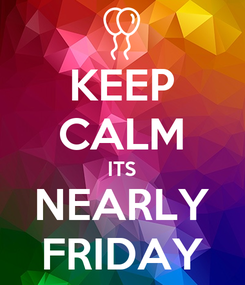 Poster: KEEP CALM ITS NEARLY FRIDAY