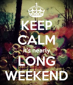 Poster: KEEP CALM it's nearly LONG WEEKEND