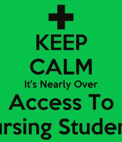 Poster: KEEP CALM It's Nearly Over Access To Nursing Students