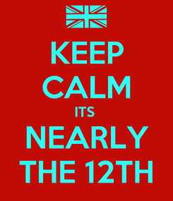 Poster: KEEP CALM ITS  NEARLY THE 12TH