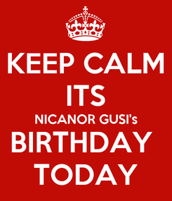 Poster: KEEP CALM ITS NICANOR GUSI's BIRTHDAY  TODAY