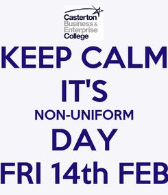 Poster: KEEP CALM IT'S NON-UNIFORM DAY FRI 14th FEB