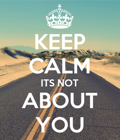Poster: KEEP CALM ITS NOT ABOUT YOU