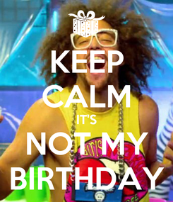Poster: KEEP CALM IT'S NOT MY BIRTHDAY