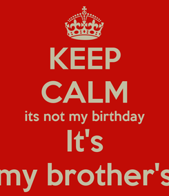Poster: KEEP CALM its not my birthday It's my brother's