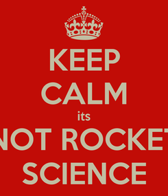 Poster: KEEP CALM its NOT ROCKET SCIENCE