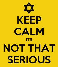 Poster: KEEP CALM ITS NOT THAT SERIOUS