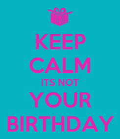 Poster: KEEP CALM ITS NOT YOUR BIRTHDAY