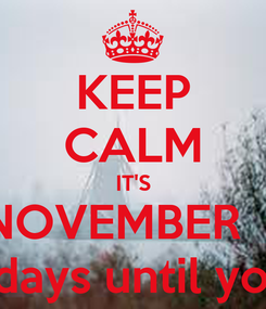 Poster: KEEP CALM IT'S NOVEMBER  1 11 more days until you are 35