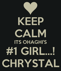 Poster: KEEP CALM ITS OHAGHI'S #1 GIRL...! CHRYSTAL
