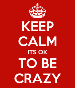 Poster: KEEP CALM ITS OK TO BE CRAZY