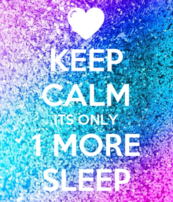 Poster: KEEP CALM ITS ONLY 1 MORE SLEEP