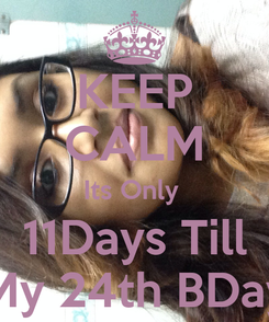 Poster: KEEP CALM Its Only  11Days Till My 24th BDay