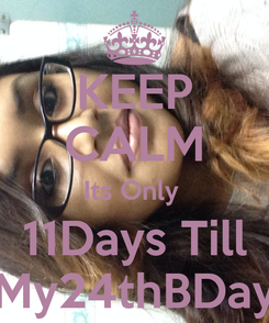 Poster: KEEP CALM Its Only  11Days Till My24thBDay