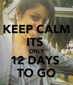 Poster: KEEP CALM ITS  ONLY 12 DAYS  TO GO