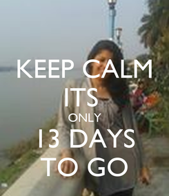 Poster: KEEP CALM ITS  ONLY 13 DAYS TO GO