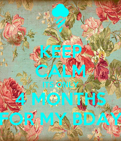 Poster: KEEP CALM ITS ONLY 4 MONTHS FOR MY BDAY
