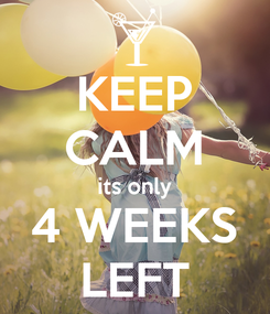 Poster: KEEP CALM its only 4 WEEKS LEFT