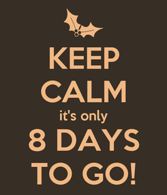 Poster: KEEP CALM it's only 8 DAYS TO GO!