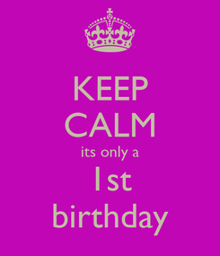 Poster: KEEP CALM its only a 1st birthday