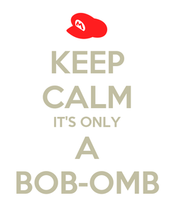 Poster: KEEP CALM IT'S ONLY A BOB-OMB