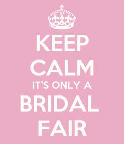 Poster: KEEP CALM IT'S ONLY A BRIDAL  FAIR