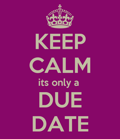 Poster: KEEP CALM its only a  DUE DATE