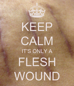 Poster: KEEP CALM IT'S ONLY A FLESH WOUND
