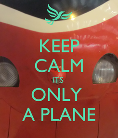 Poster: KEEP CALM ITS  ONLY  A PLANE