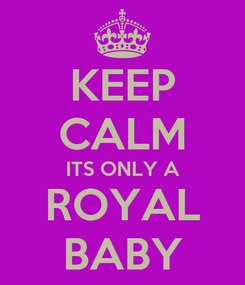 Poster: KEEP CALM ITS ONLY A ROYAL BABY