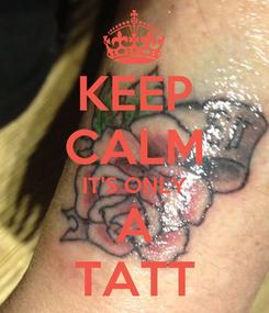 Poster: KEEP CALM IT'S ONLY A TATT