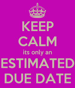 Poster: KEEP CALM its only an ESTIMATED DUE DATE