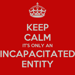 Poster: KEEP CALM IT'S ONLY AN INCAPACITATED ENTITY